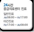 24시간 응급의료센터 진료 일반진료 AM 8:00~PM 17:00 야간진료 PM 17:00~AM 8:00